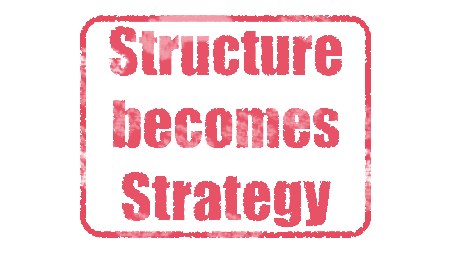 Structure becomes Strategy